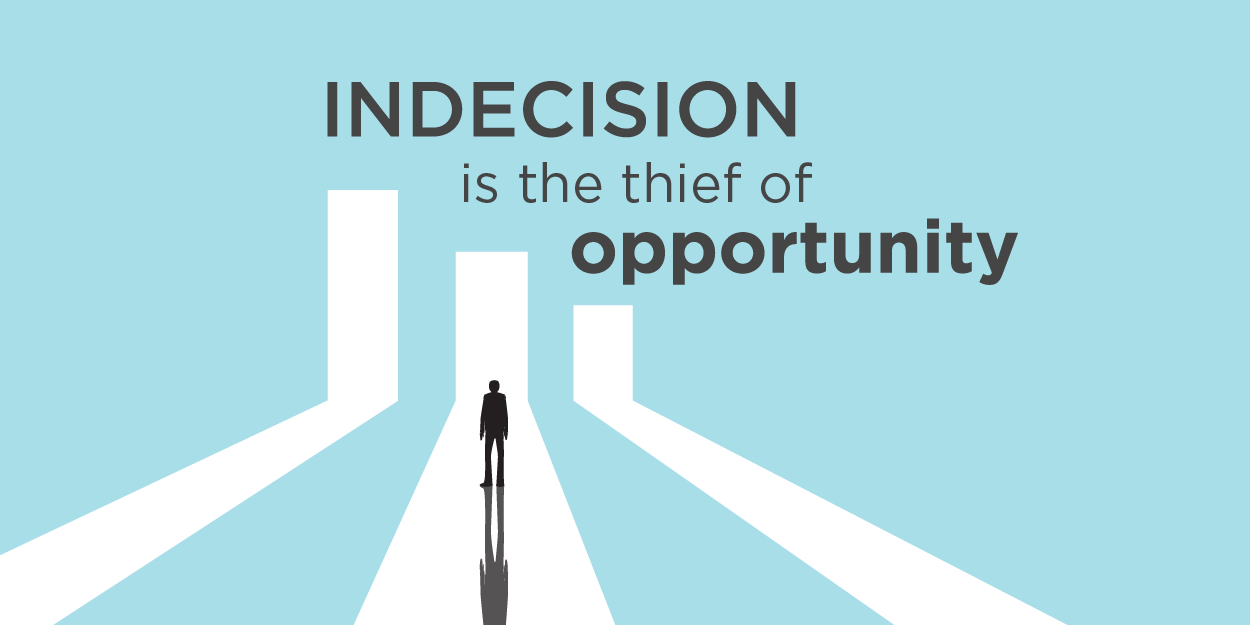 Indecision is the thief of opportunity